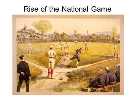 Rise <strong>of</strong> the National Game. Baseball evolved by three main stages 1.Simple, informal folk game played mostly by boys. Contrary to myth propagated by organized.