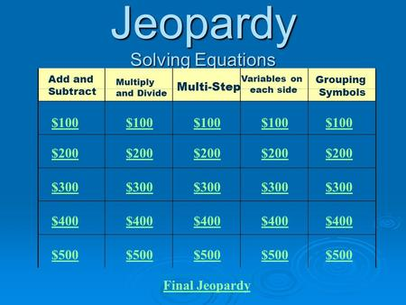 Jeopardy Solving Equations Add and Subtract Multiply and Divide Multi-Step Variables on each side Grouping Symbols $100 $200 $300 $400 $500 $100 $200.