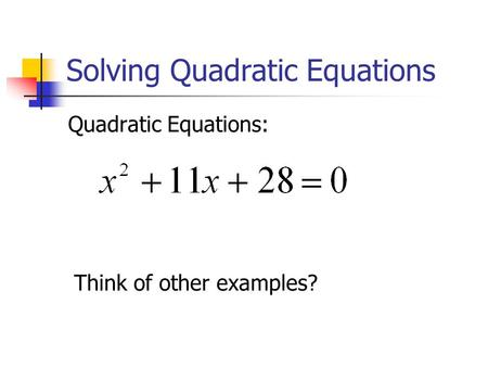 Solving Quadratic Equations Quadratic Equations: Think of other examples?