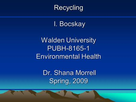 <strong>Recycling</strong> I. Bocskay Walden University PUBH-8165-1 Environmental Health Dr. Shana Morrell Spring, 2009.
