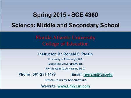 Florida Atlantic University College of Education Spring 2015 - SCE 4360 Science: Middle and Secondary School Instructor: Dr. Ronald C. Persin University.