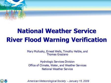 American Meteorological Society - January 15, 2009 National Weather Service River Flood Warning Verification Mary Mullusky, Ernest Wells, Timothy Helble,