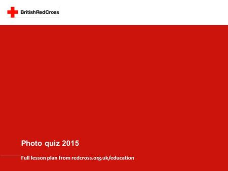 Full lesson plan from redcross.org.uk/education Photo quiz <strong>2015</strong>.