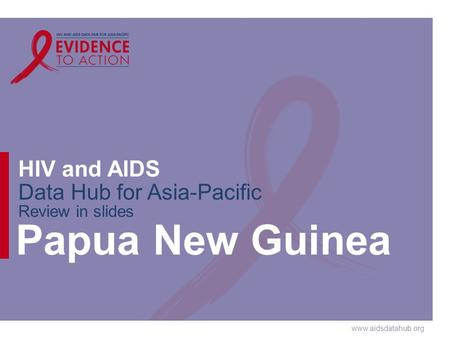 Www.aidsdatahub.org HIV and AIDS Data Hub for Asia-Pacific Review in slides Papua New Guinea.