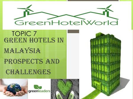 <strong>TOPIC</strong> 7 GREEN HOTELS IN MALAYSIA PROSPECTS AND CHALLENGES.