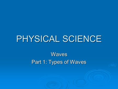 PHYSICAL SCIENCE Waves Part 1: Types of Waves. Section 1 Types of Waves Objectives  Recognize that waves transfer energy.  Distinguish between mechanical.