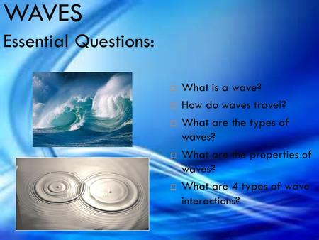 WAVES Essential Questions:  What is a wave?  How do waves travel?  What are the types of waves?  What are the properties of waves?  What are 4 types.