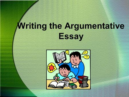 Writing the Argumentative Essay. CHOOSING A TOPIC To begin an argumentative essay, you must first have an opinion you want others to share.