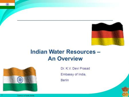 Embassy of <strong>India</strong>, Berlin 1 Indian <strong>Water</strong> Resources – An Overview Dr. K.V. Devi Prasad Embassy of <strong>India</strong>, Berlin.