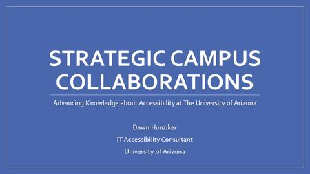 STRATEGIC CAMPUS COLLABORATIONS Advancing Knowledge about Accessibility at The University of Arizona Dawn Hunziker IT Accessibility Consultant University.