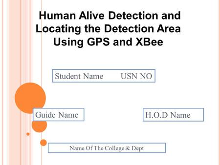 Human Alive Detection and Locating the Detection Area Using GPS and XBee Student Name USN NO Guide Name H.O.D Name Name Of The College & Dept.
