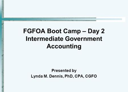 FGFOA Boot Camp – Day 2 Intermediate Government <strong>Accounting</strong> Presented by Lynda M. Dennis, PhD, CPA, CGFO.