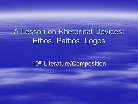 A Lesson on Rhetorical Devices: Ethos, Pathos, Logos 10 th Literature/Composition.