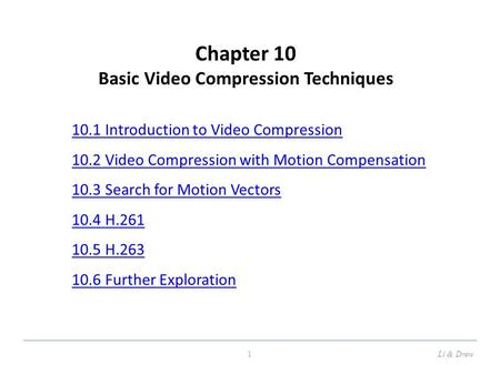 Chapter 10 <strong>Basic</strong> <strong>Video</strong> Compression Techniques 10.1 Introduction to <strong>Video</strong> Compression 10.2 <strong>Video</strong> Compression with Motion Compensation 10.3 Search for Motion.