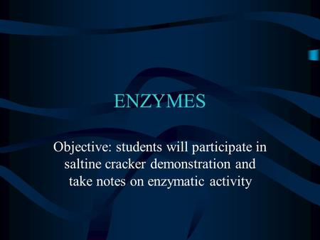 ENZYMES Objective: students will participate in saltine cracker demonstration and take notes on enzymatic activity.