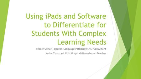 Using <strong>iPads</strong> and Software to Differentiate for Students With Complex Learning Needs Nicole Gonari, Speech-Language Pathologist/AT Consultant Andra Thorstad,