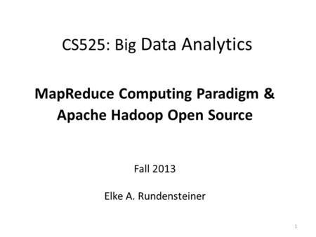 CS525: Big Data Analytics MapReduce Computing Paradigm & Apache Hadoop Open Source Fall 2013 Elke A. Rundensteiner 1.