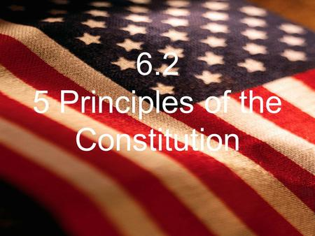 "6.2 5 Principles of the Constitution. The People Rule popular sovereignty –""We the people"" People hold the final authority in govt Constitution=contract."