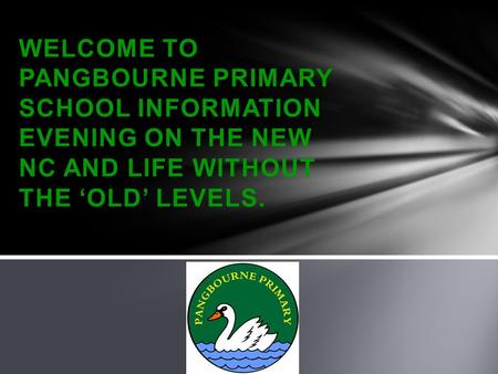 WELCOME TO PANGBOURNE PRIMARY SCHOOL INFORMATION EVENING ON THE NEW NC AND LIFE WITHOUT THE 'OLD' LEVELS.