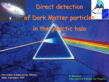 Direct detection of Dark <strong>Matter</strong> particles in the galactic halo New trends in high energy Physics, Yalta, September 2007 R. Bernabei Univ. and INFN Roma.
