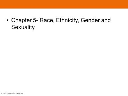 © 2014 Pearson Education, Inc. Chapter 5- Race, Ethnicity, Gender <strong>and</strong> Sexuality.