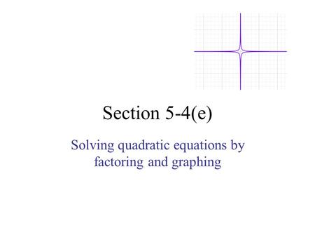 Section 5-4(e) Solving quadratic equations by factoring and graphing.
