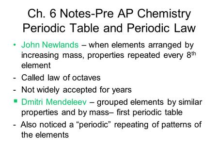 Ch. 6 Notes-Pre AP Chemistry Periodic Table and Periodic Law John Newlands – when elements arranged by increasing mass, properties repeated every 8 th.