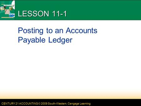 CENTURY 21 ACCOUNTING © 2009 South-Western, Cengage Learning LESSON 11-1 Posting to an Accounts Payable Ledger.