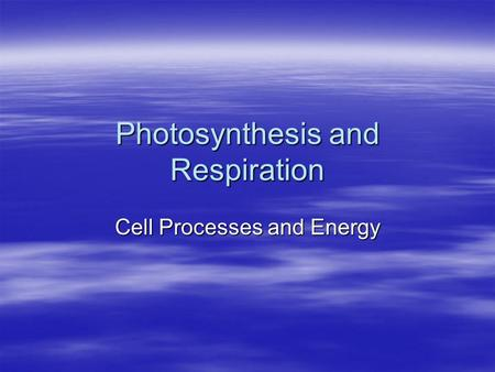 Photosynthesis and Respiration Cell Processes and Energy.