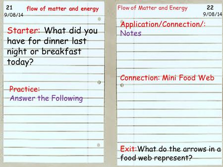 21 22 9/08/14 Flow of Matter and Energy 9/08/14 Starter: What did you have for dinner last night or breakfast today? Practice: Answer the Following flow.