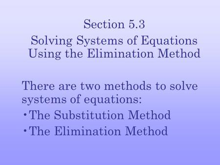 Section 5.3 Solving Systems of Equations Using the Elimination Method There are two methods to solve systems of equations: The Substitution Method The.