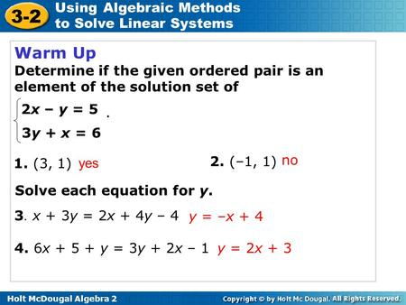 Holt McDougal Algebra 2 3-2 Using Algebraic Methods to Solve Linear Systems Warm Up Determine if the given ordered pair is an element of the solution set.