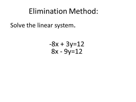 Elimination Method: Solve the linear system. -8x + 3y=12 8x - 9y=12.