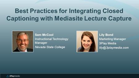 Best Practices for Integrating Closed Captioning with Mediasite Lecture Capture Lily Bond Marketing Manager 3Play Media Sam McCool.