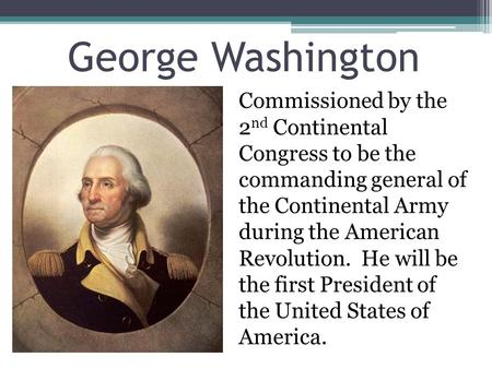 George Washington Commissioned by the 2nd Continental Congress to be the commanding general of the Continental Army during the American Revolution. He.