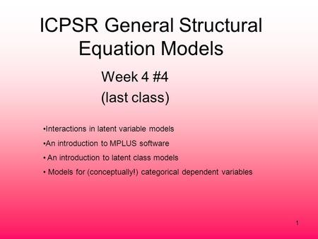 1 ICPSR General Structural Equation Models Week 4 #4 (last <strong>class</strong>) Interactions in latent variable models An introduction to MPLUS software An introduction.
