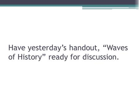 "Have yesterday's handout, ""Waves of History"" ready for discussion."