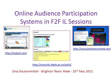 Online Audience Participation Systems in F2F IL Sessions Dina Koutsomichali - Brighton Teach Meet - 25 th May 2011