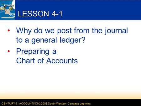 CENTURY 21 ACCOUNTING © 2009 South-Western, Cengage Learning LESSON 4-1 Why do we post from the journal to a general ledger? Preparing a Chart of Accounts.