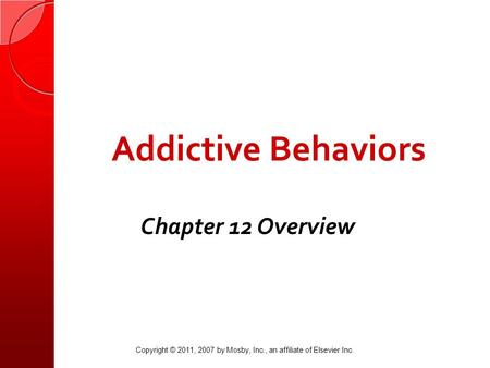 Addictive Behaviors Chapter 12 Overview Copyright © 2011, 2007 by Mosby, Inc., an affiliate of Elsevier Inc.