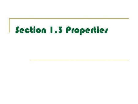 Section 1.3 Properties. Properties of Equality Reflexive Property: a=a Symmetric Property: If 3=x, then x=3 Transitive Property: If x=y and y=4 then x=4.
