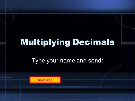 Multiplying Decimals Type your name and send: Next slide.