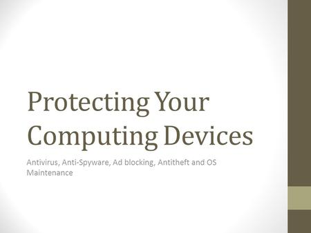 Protecting Your Computing Devices <strong>Antivirus</strong>, Anti-Spyware, Ad blocking, Antitheft <strong>and</strong> OS Maintenance.