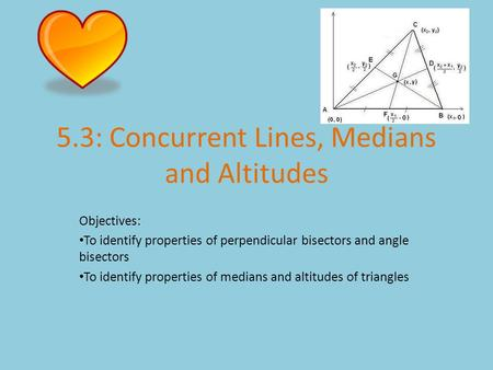 5.3: Concurrent Lines, Medians and Altitudes Objectives: To identify properties of perpendicular bisectors and angle bisectors To identify properties of.