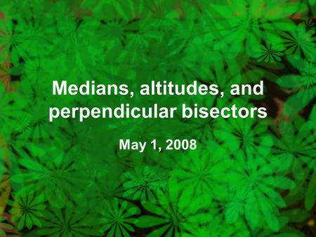 Medians, altitudes, and perpendicular bisectors May 1, 2008.