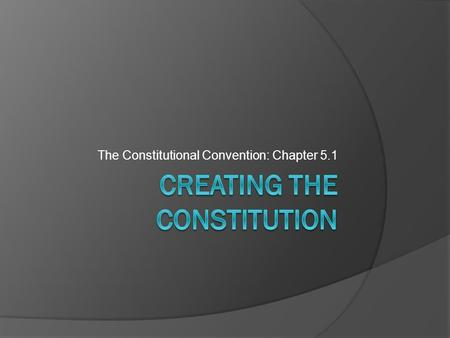 The Constitutional Convention: Chapter 5.1. Essential Questions:  What was the Constitutional Convention?  What was determined to be essential for our.