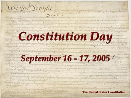 Constitution Day September 16 - 17, 2005 The United States Constitution.
