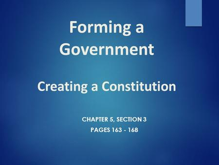 Forming a Government Creating a Constitution CHAPTER 5, SECTION 3 PAGES 163 - 168.