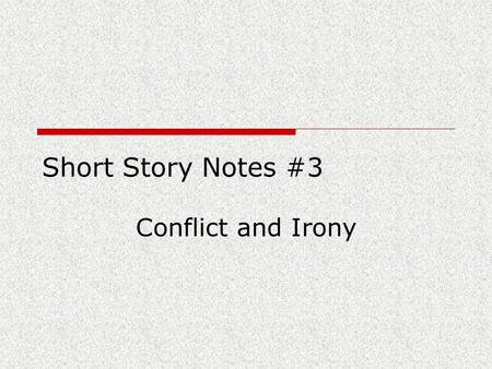 Short Story Notes #3 Conflict and Irony. Conflict External Conflict: the character struggles against some person or force man vs. man man vs. environment/nature.