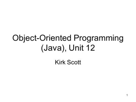 1 Object-Oriented Programming (<strong>Java</strong>), Unit 12 Kirk Scott.